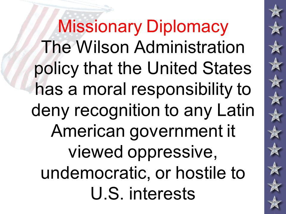 Missionary Diplomacy The Wilson Administration policy that the United States has a moral responsibility to deny recognition to any Latin American government it viewed oppressive, undemocratic, or hostile to U.S.