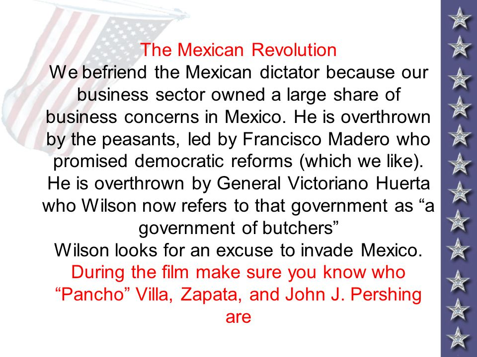 The Mexican Revolution We befriend the Mexican dictator because our business sector owned a large share of business concerns in Mexico.