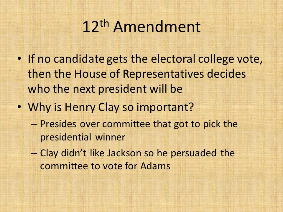12th Amendment If no candidate gets the electoral college vote, then the House of Representatives decides who the next president will be.