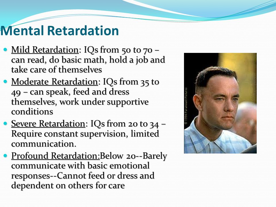 Mental Retardation Mild Retardation: IQs from 50 to 70 – can read, do basic math, hold a job and take care of themselves.