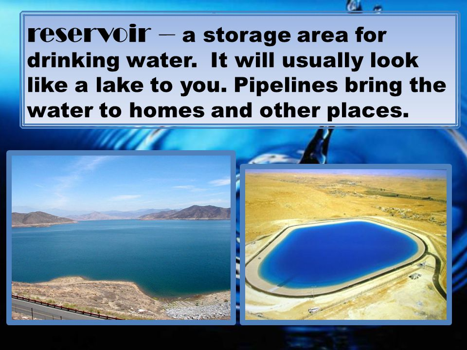 reservoir – a storage area for drinking water