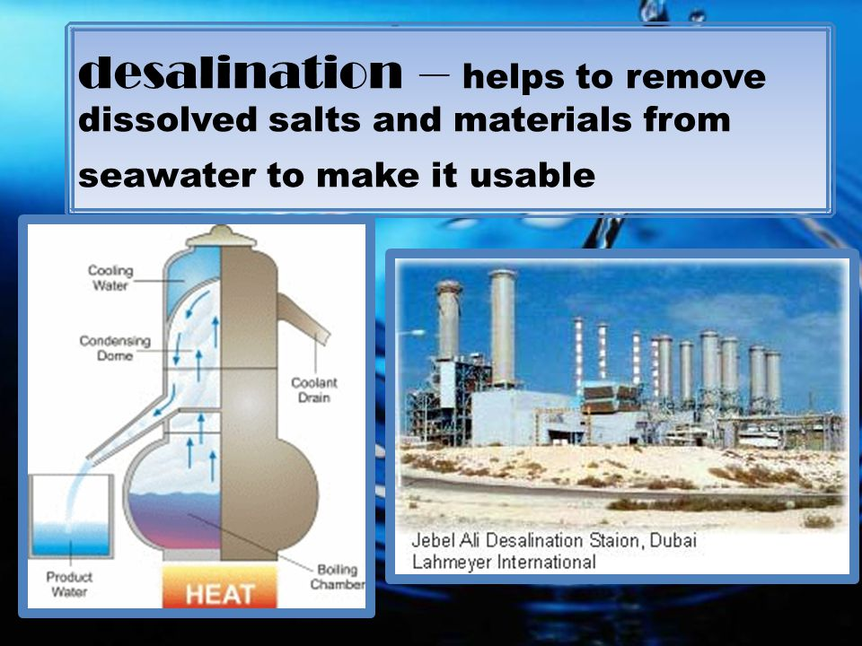 desalination – helps to remove dissolved salts and materials from seawater to make it usable