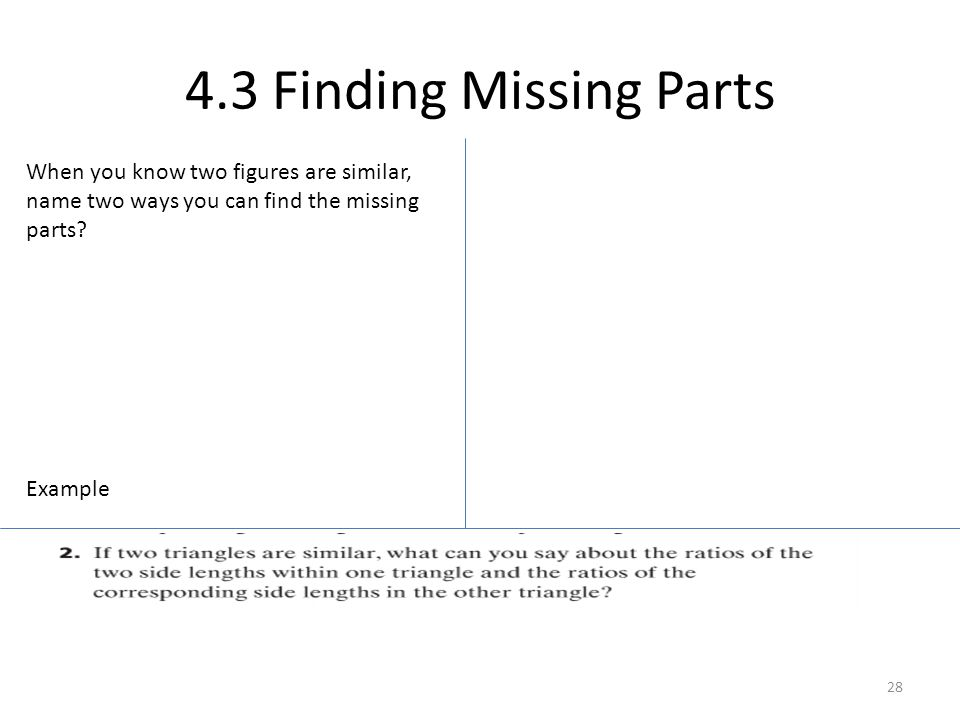 4.3 Finding Missing Parts When you know two figures are similar, name two ways you can find the missing parts