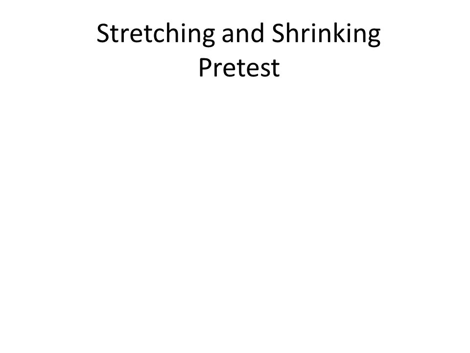 Stretching and Shrinking Pretest