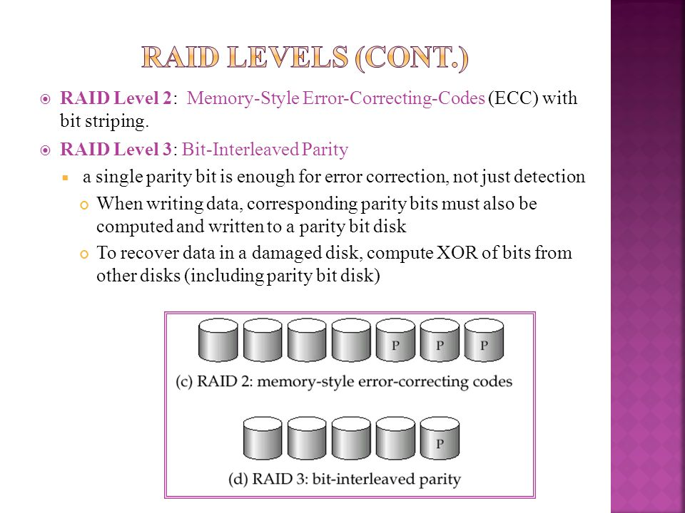 RAID Levels (Cont.) RAID Level 2: Memory-Style Error-Correcting-Codes (ECC) with bit striping. RAID Level 3: Bit-Interleaved Parity.