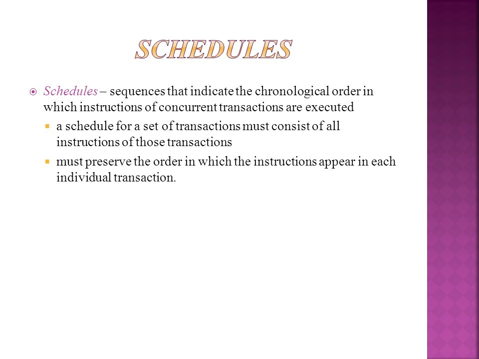 Schedules Schedules – sequences that indicate the chronological order in which instructions of concurrent transactions are executed.