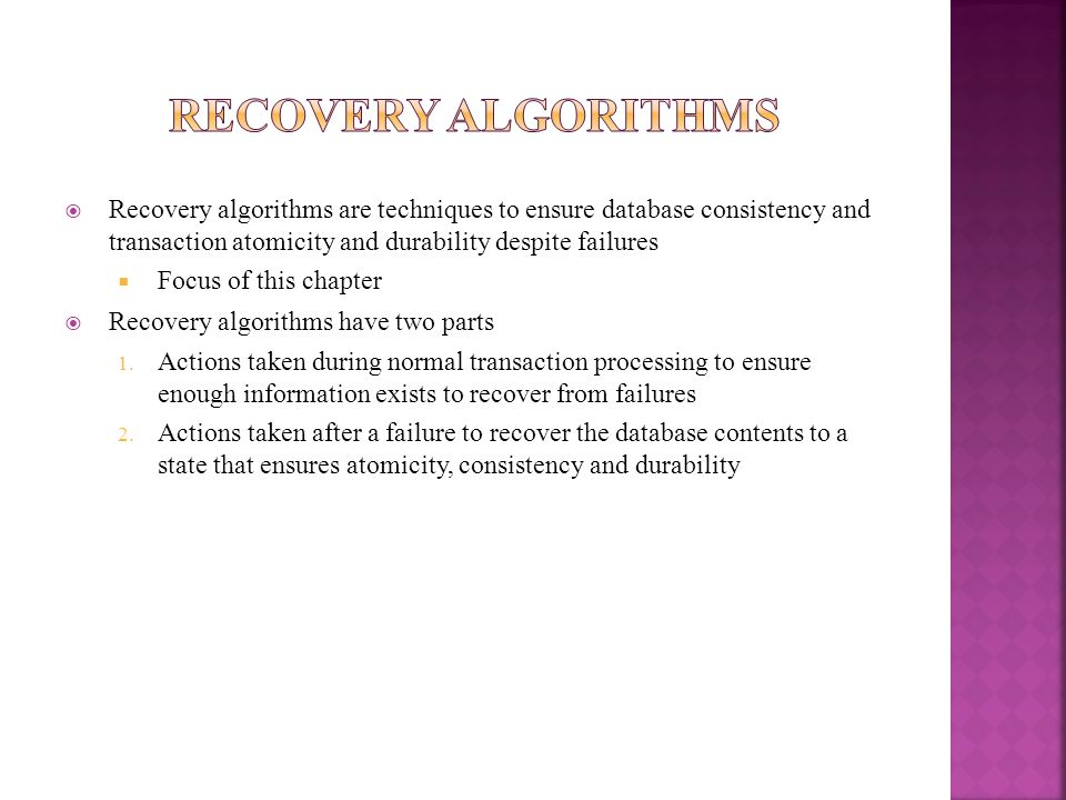Recovery AlgorithmsRecovery algorithms are techniques to ensure database consistency and transaction atomicity and durability despite failures.