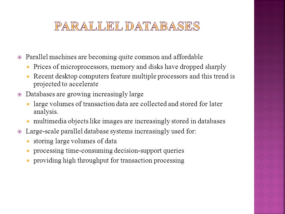 Parallel databases Parallel machines are becoming quite common and affordable. Prices of microprocessors, memory and disks have dropped sharply.