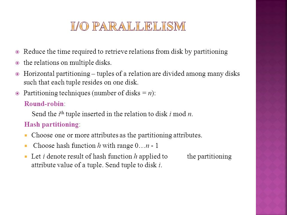 I/O ParallelismReduce the time required to retrieve relations from disk by partitioning. the relations on multiple disks.