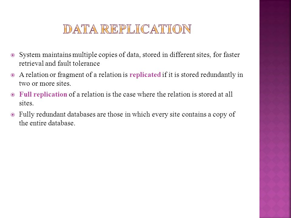 Data ReplicationSystem maintains multiple copies of data, stored in different sites, for faster retrieval and fault tolerance.