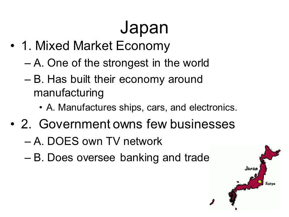 Japan 1. Mixed Market Economy 2. Government owns few businesses