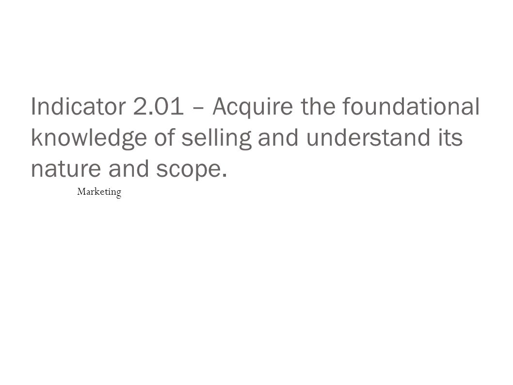 Indicator 2.01 – Acquire the foundational knowledge of selling and understand its nature and scope.