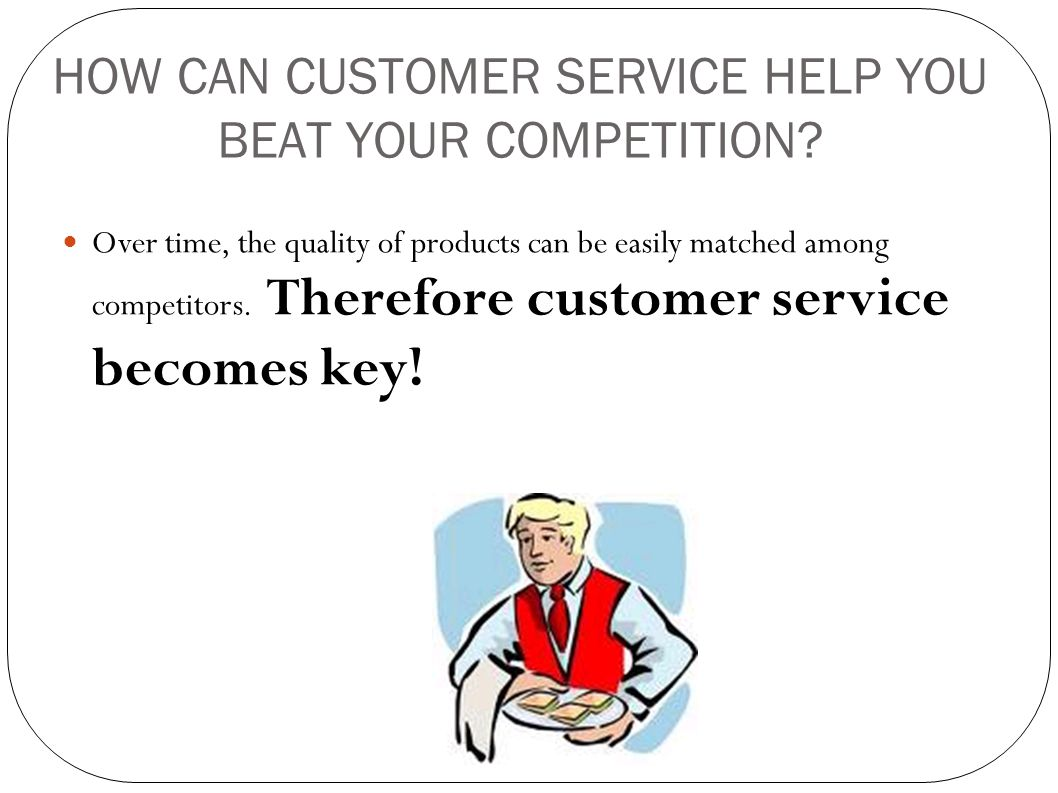 HOW CAN CUSTOMER SERVICE HELP YOU BEAT YOUR COMPETITION