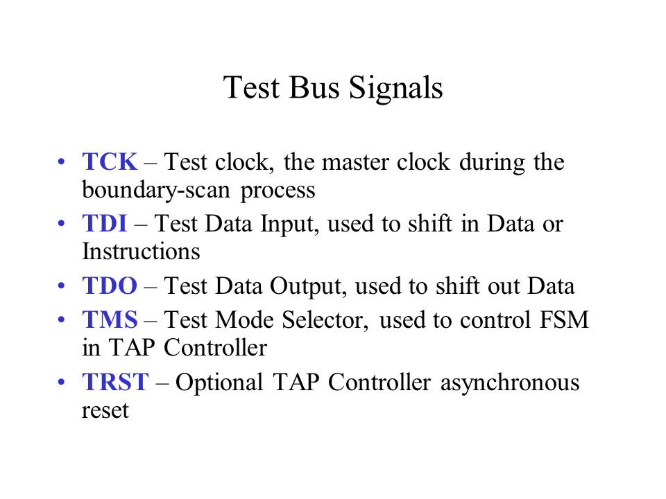 Test Bus Signals TCK – Test clock, the master clock during the boundary-scan process. TDI – Test Data Input, used to shift in Data or Instructions.