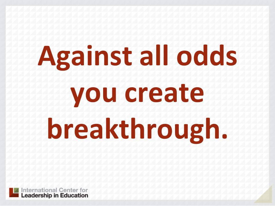 Against all odds you create breakthrough.
