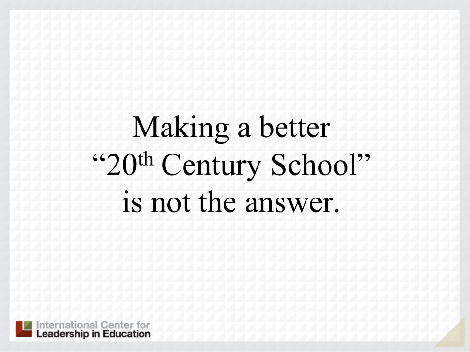 Making a better 20th Century School is not the answer.