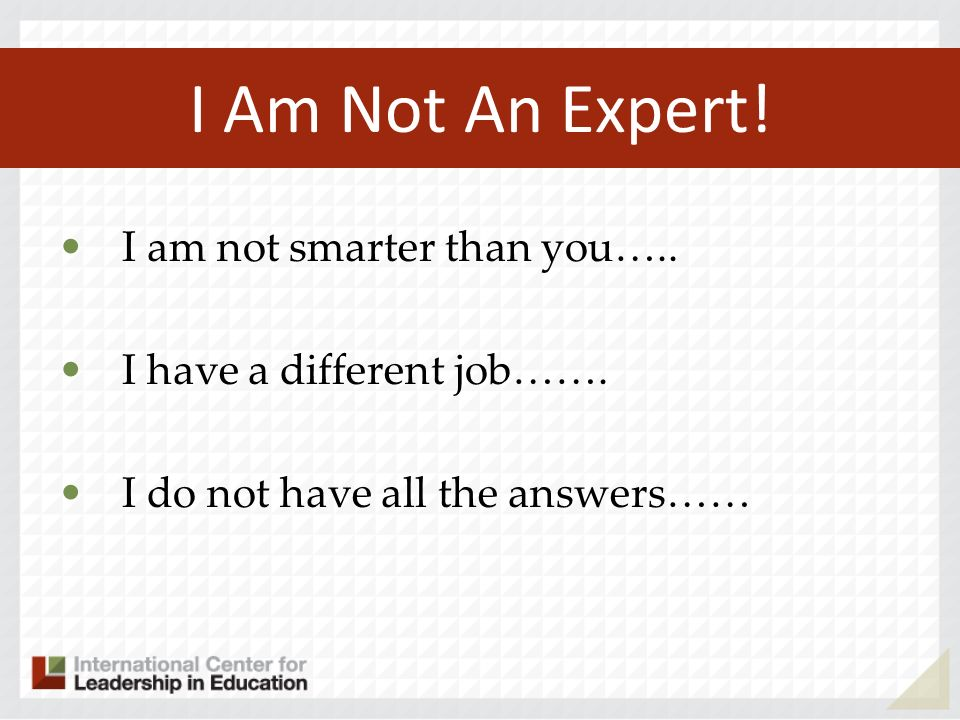 I Am Not An Expert! I am not smarter than you…..