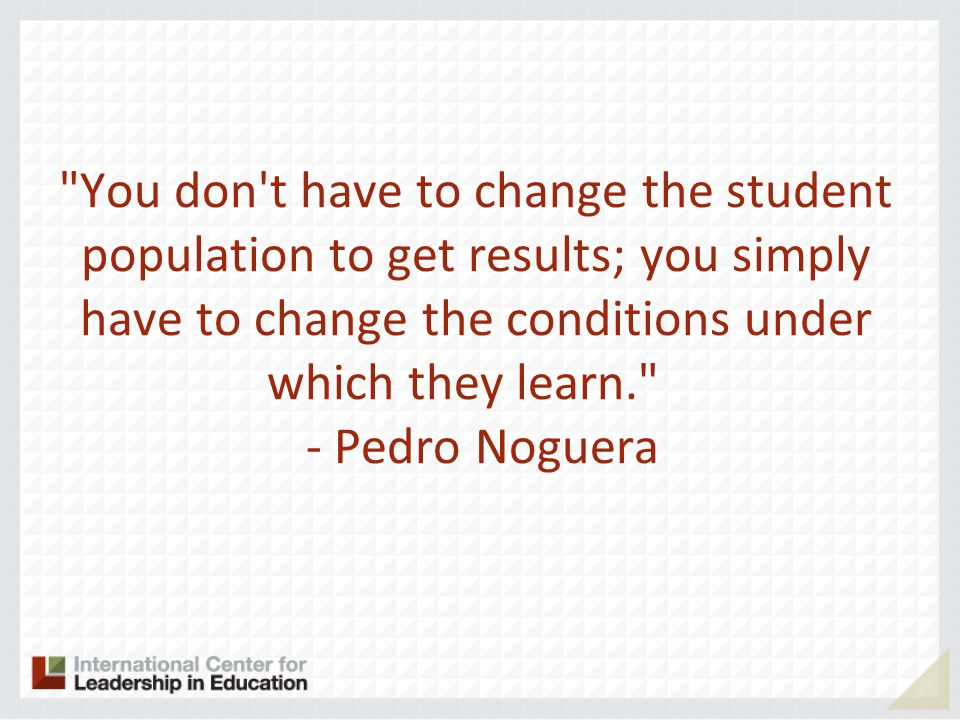You don t have to change the student population to get results; you simply have to change the conditions under which they learn. - Pedro Noguera