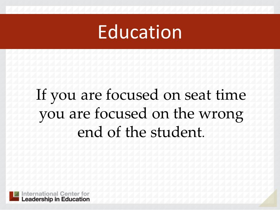 Education If you are focused on seat time you are focused on the wrong end of the student.