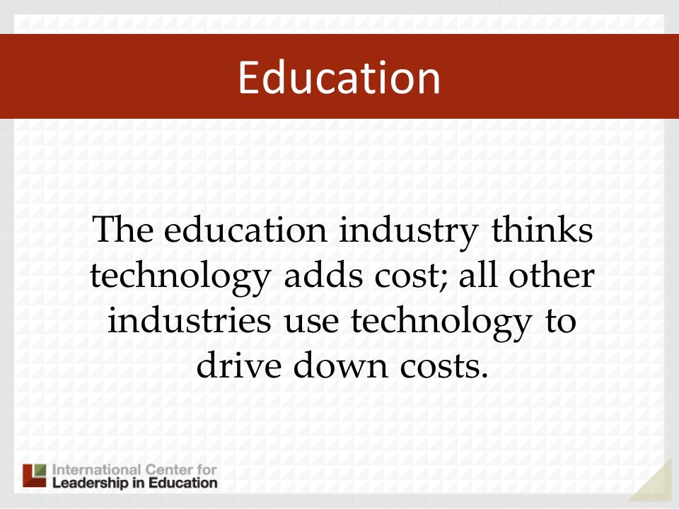 Education The education industry thinks technology adds cost; all other industries use technology to drive down costs.