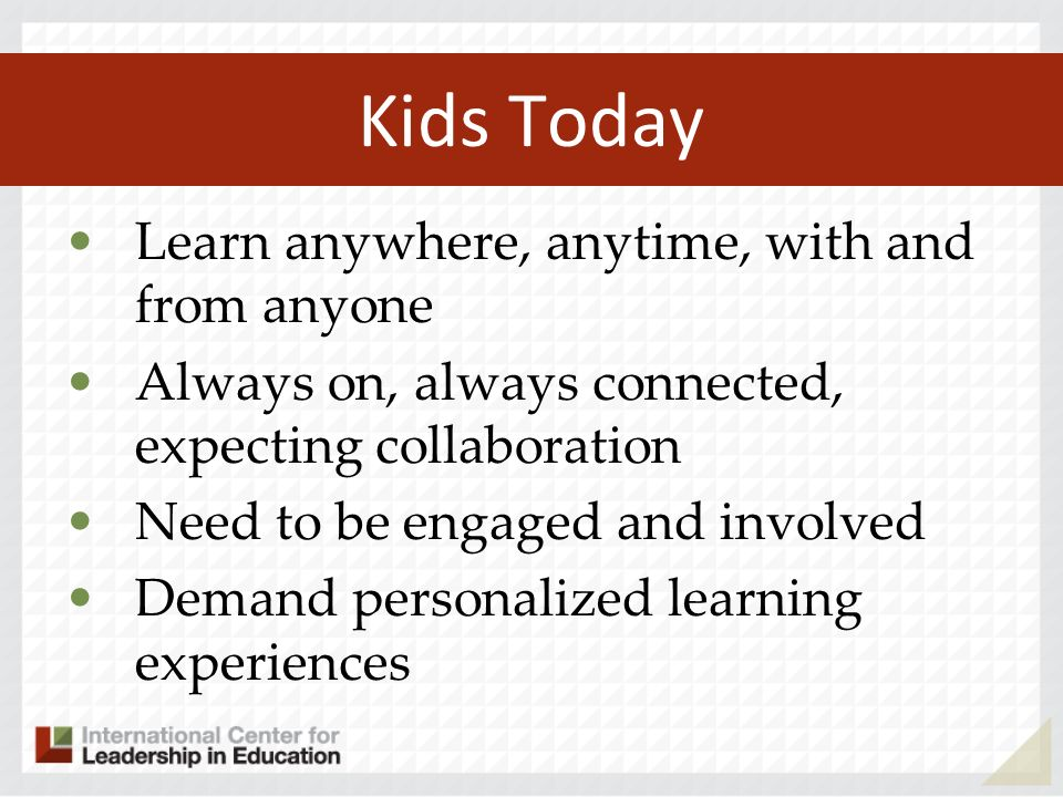 Kids Today Learn anywhere, anytime, with and from anyone