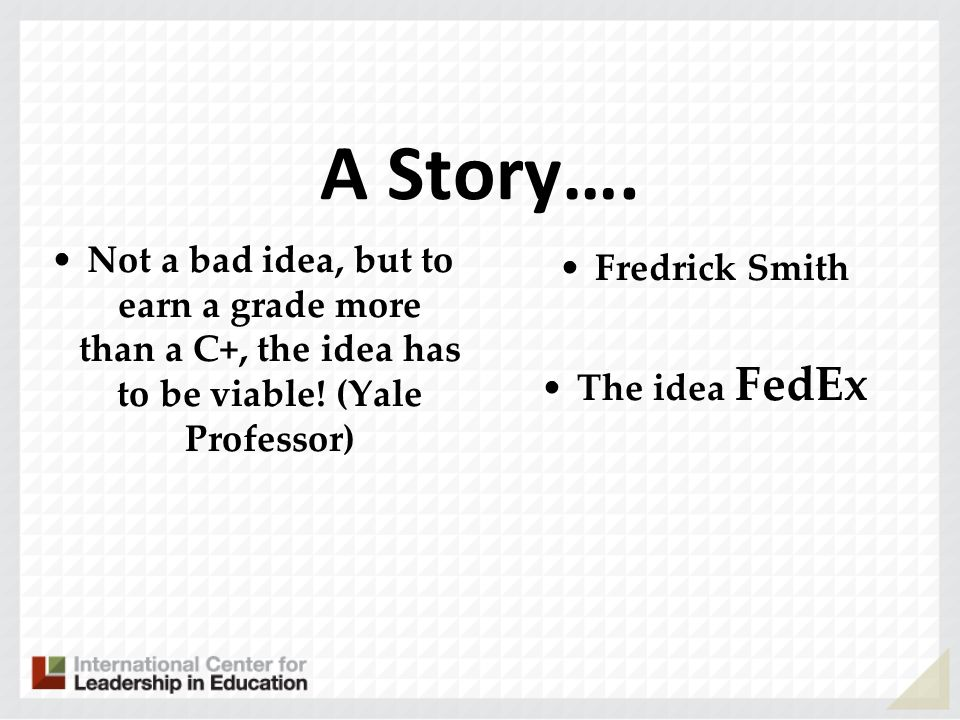 A Story…. Not a bad idea, but to earn a grade more than a C+, the idea has to be viable! (Yale Professor)
