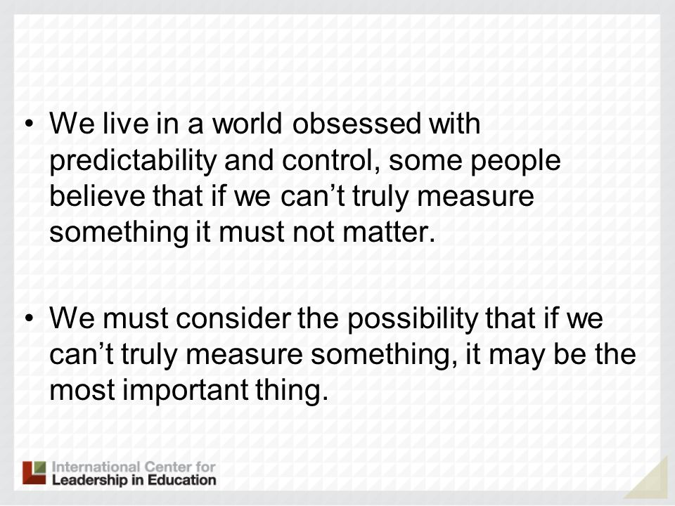 We live in a world obsessed with predictability and control, some people believe that if we can't truly measure something it must not matter.