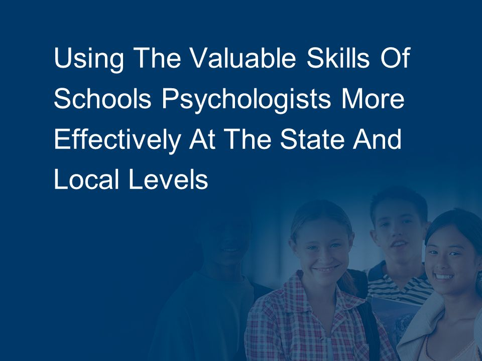 Using The Valuable Skills Of Schools Psychologists More Effectively At The State And Local Levels