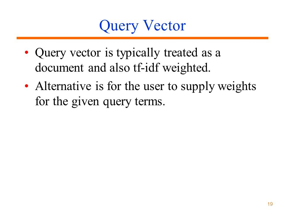 Query Vector Query vector is typically treated as a document and also tf-idf weighted.