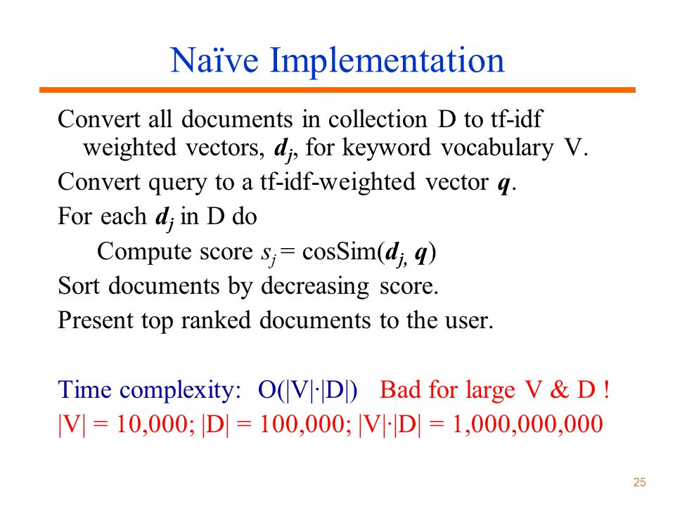 Naïve Implementation Convert all documents in collection D to tf-idf weighted vectors, dj, for keyword vocabulary V.