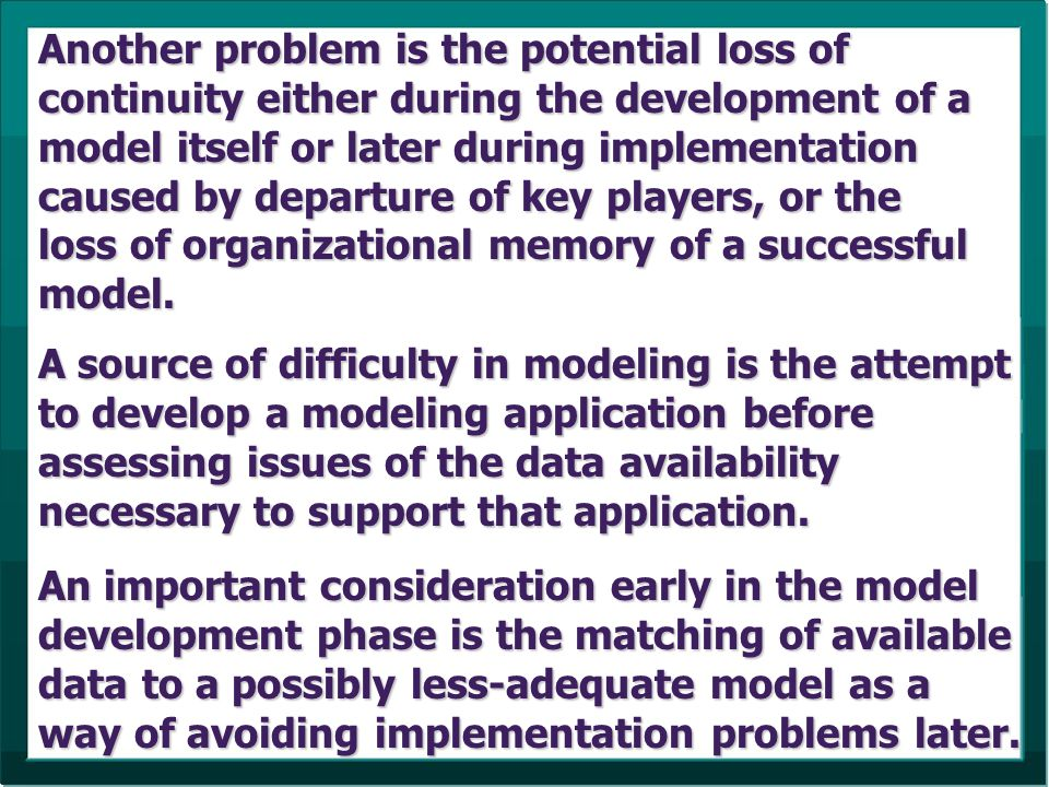 Another problem is the potential loss of continuity either during the development of a model itself or later during implementation caused by departure of key players, or the loss of organizational memory of a successful model.