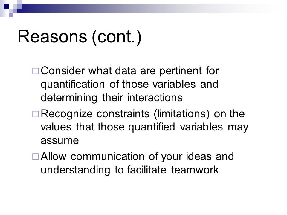 Reasons (cont.) Consider what data are pertinent for quantification of those variables and determining their interactions.