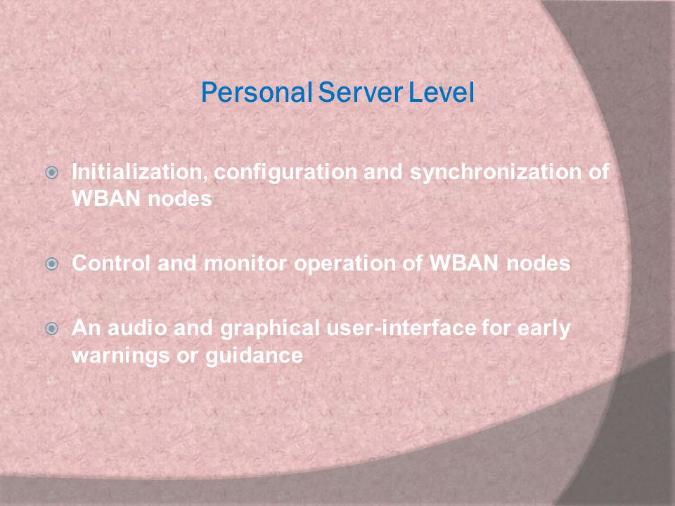 Personal Server Level Initialization, configuration and synchronization of WBAN nodes. Control and monitor operation of WBAN nodes.