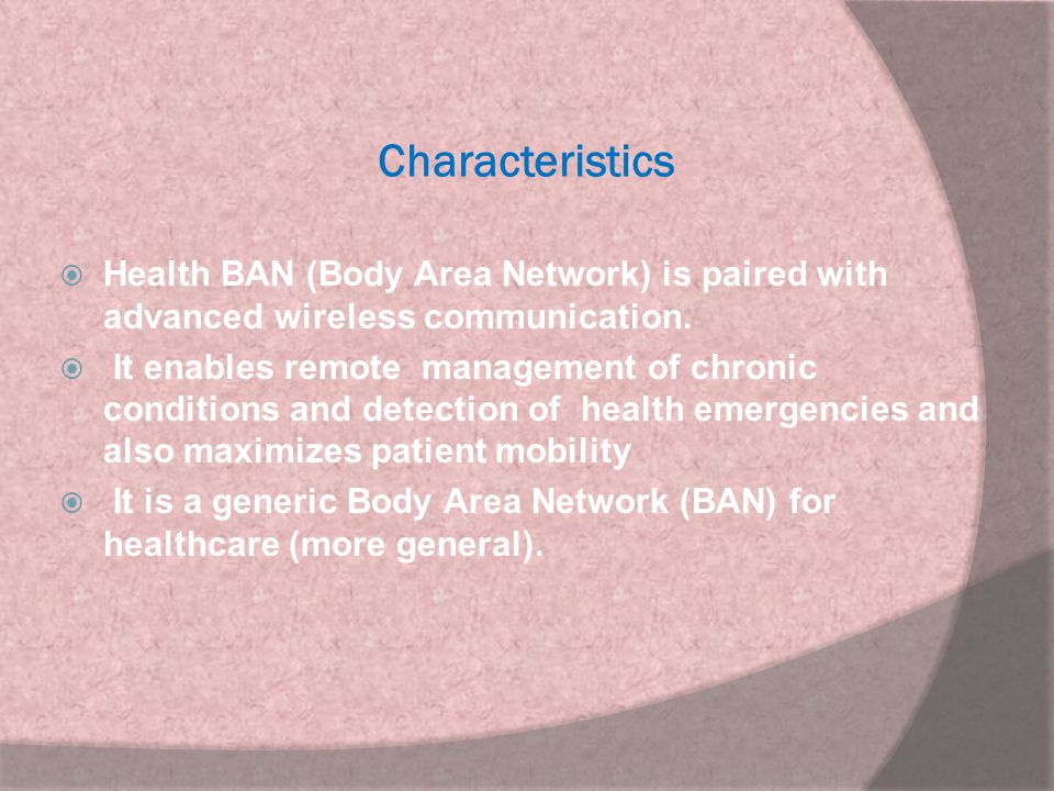 Characteristics Health BAN (Body Area Network) is paired with advanced wireless communication.