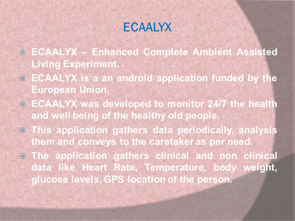 ECAALYX ECAALYX – Enhanced Complete Ambient Assisted Living Experiment. ECAALYX is a an android application funded by the European Union.