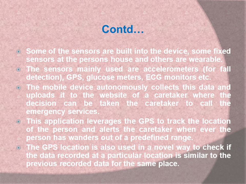 Contd… Some of the sensors are built into the device, some fixed sensors at the persons house and others are wearable.