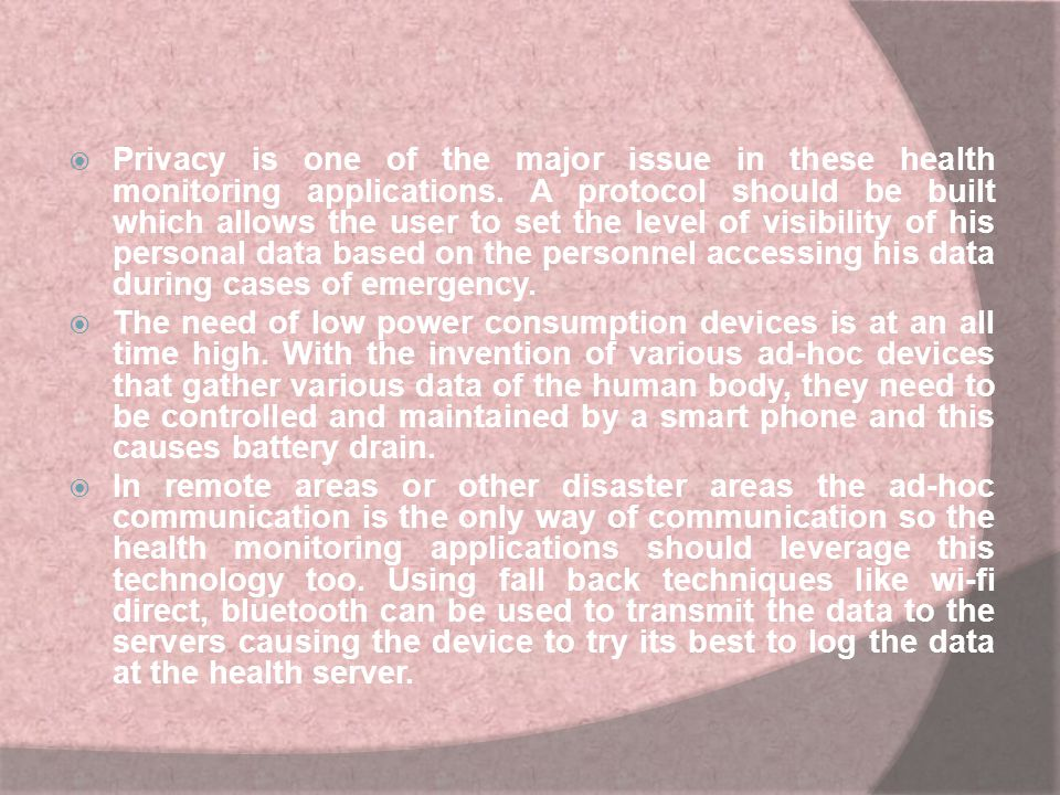 Privacy is one of the major issue in these health monitoring applications. A protocol should be built which allows the user to set the level of visibility of his personal data based on the personnel accessing his data during cases of emergency.