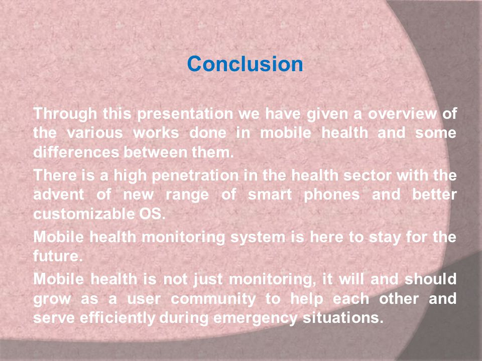 Conclusion Through this presentation we have given a overview of the various works done in mobile health and some differences between them.