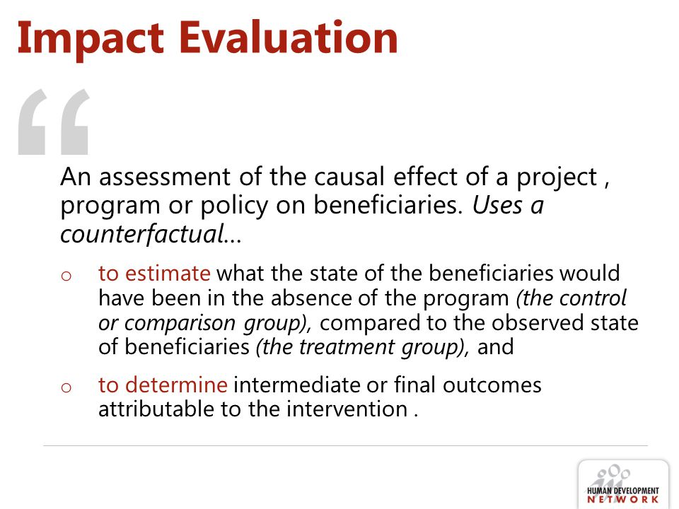 Impact Evaluation An assessment of the causal effect of a project , program or policy on beneficiaries. Uses a counterfactual…