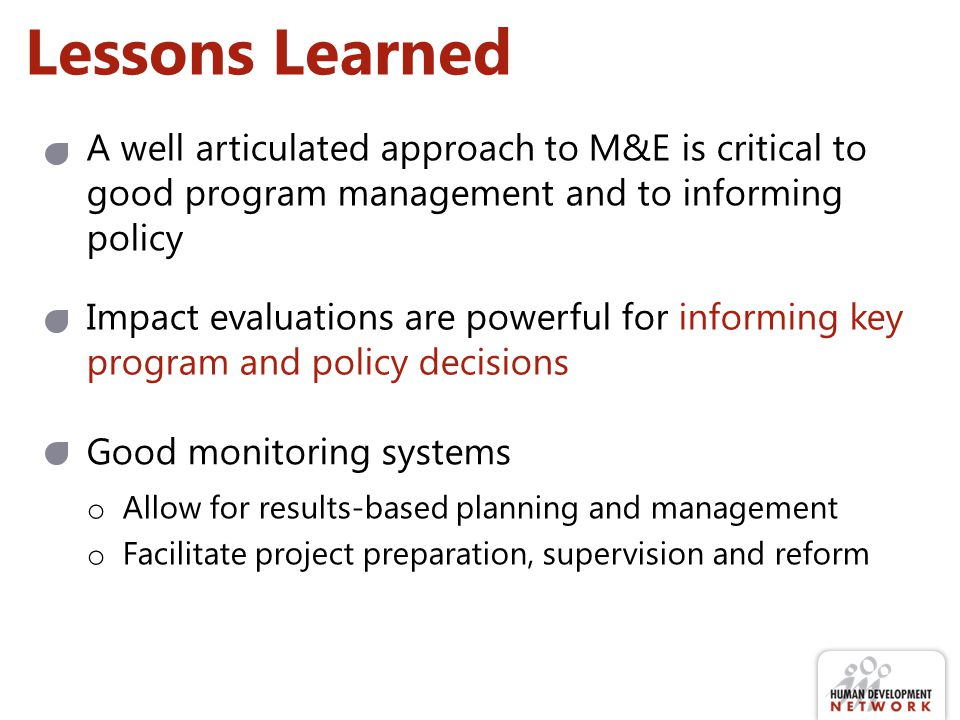 Lessons Learned A well articulated approach to M&E is critical to good program management and to informing policy.