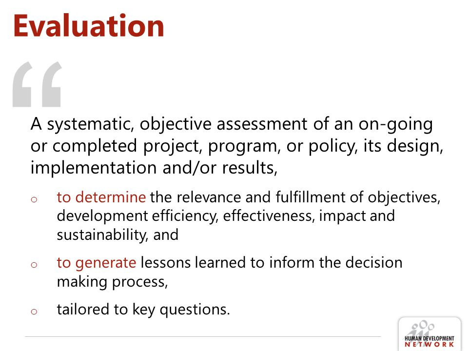 Evaluation A systematic, objective assessment of an on-going or completed project, program, or policy, its design, implementation and/or results,