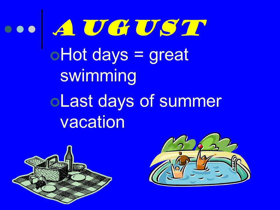 August Hot days = great swimming Last days of summer vacation