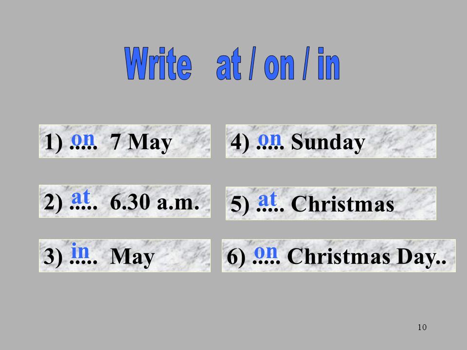 Write at / on / in on. on. 1) ..... 7 May. 4) ..... Sunday. at. at. 2) ..... 6.30 a.m. 5) ..... Christmas.