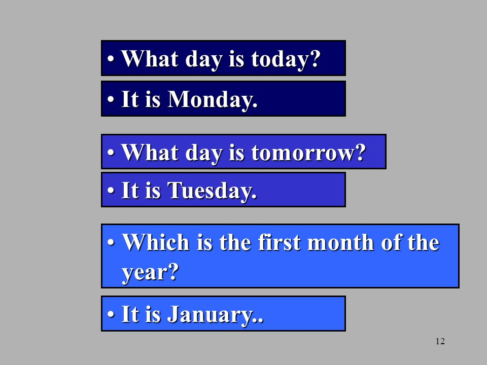 What day is today It is Monday. What day is tomorrow It is Tuesday. Which is the first month of the year