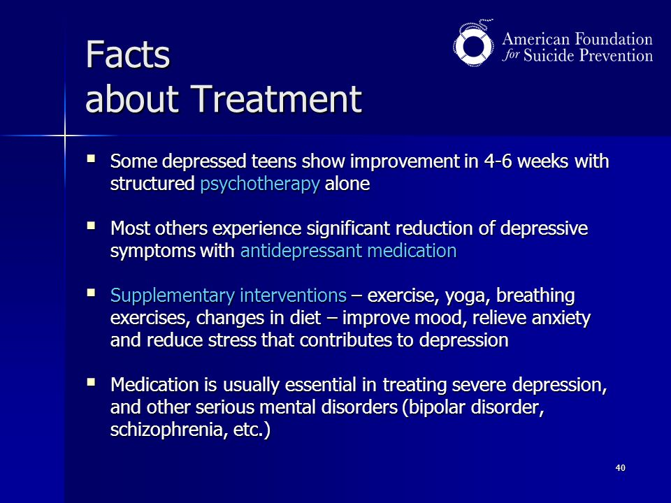 Facts about Treatment Some depressed teens show improvement in 4-6 weeks with structured psychotherapy alone.