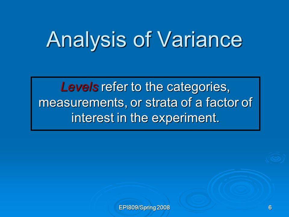 Analysis of Variance Levels refer to the categories, measurements, or strata of a factor of interest in the experiment.
