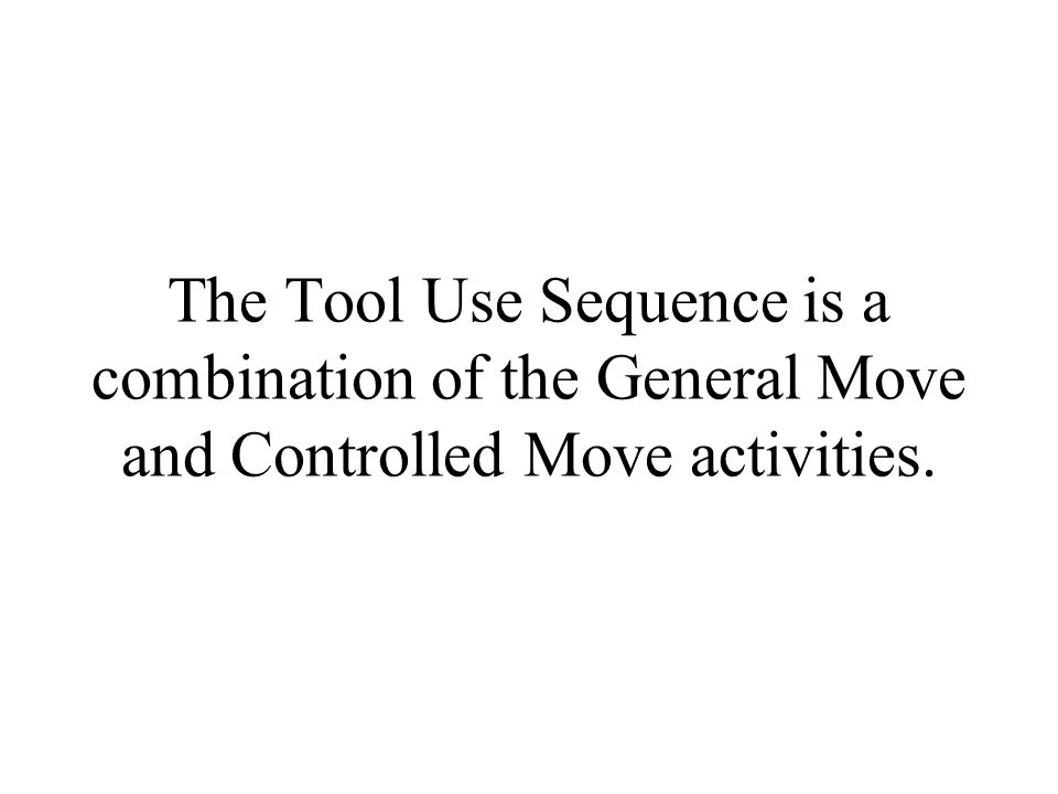 The Tool Use Sequence is a combination of the General Move and Controlled Move activities.