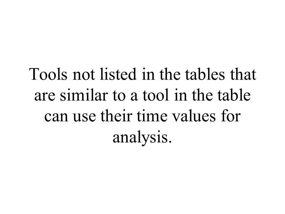 Tools not listed in the tables that are similar to a tool in the table can use their time values for analysis.