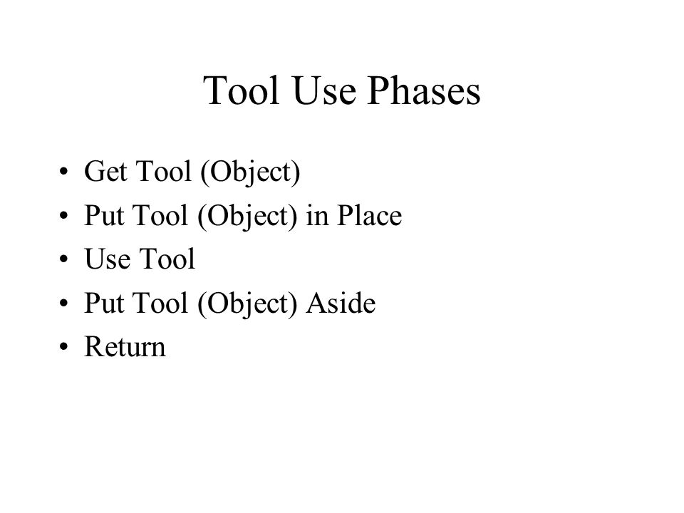 Tool Use Phases Get Tool (Object) Put Tool (Object) in Place Use Tool