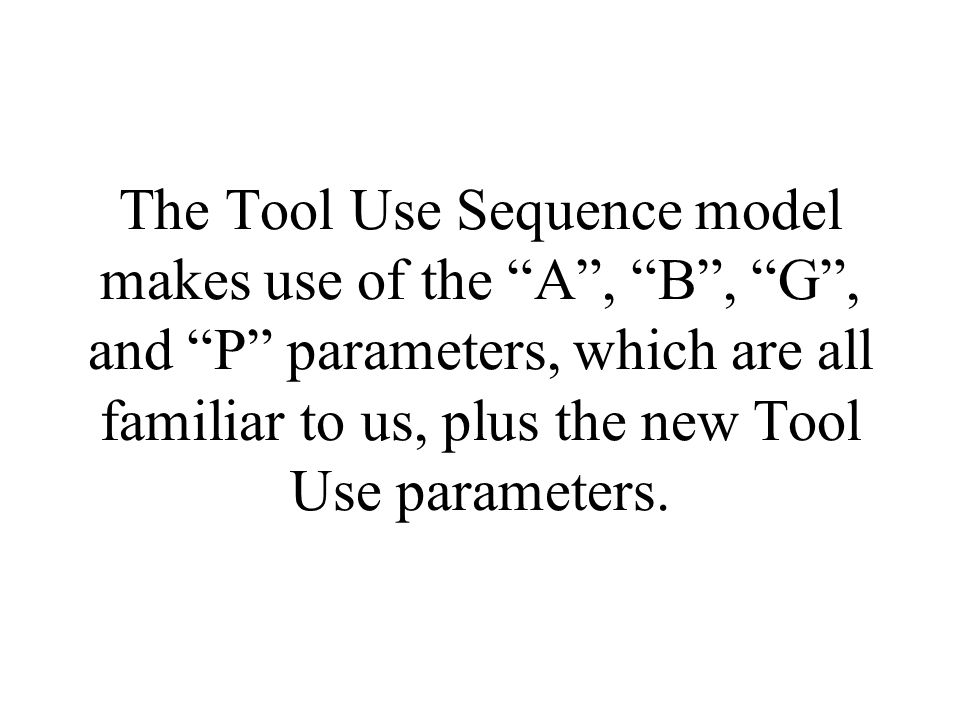 The Tool Use Sequence model makes use of the A , B , G , and P parameters, which are all familiar to us, plus the new Tool Use parameters.